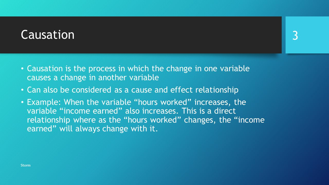 Causation Causation is the process in which the change in one variable causes a change in another variable.