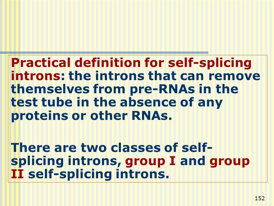 Practical definition for self-splicing introns: the introns that can remove themselves from pre-RNAs in the test tube in the absence of any proteins or other RNAs.