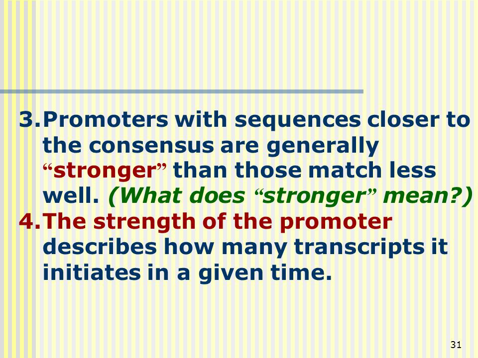 Promoters with sequences closer to the consensus are generally stronger than those match less well. (What does stronger mean )