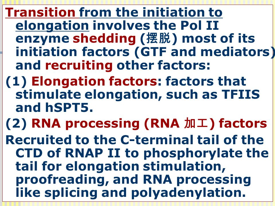 Transition from the initiation to elongation involves the Pol II enzyme shedding (摆脱) most of its initiation factors (GTF and mediators) and recruiting other factors: