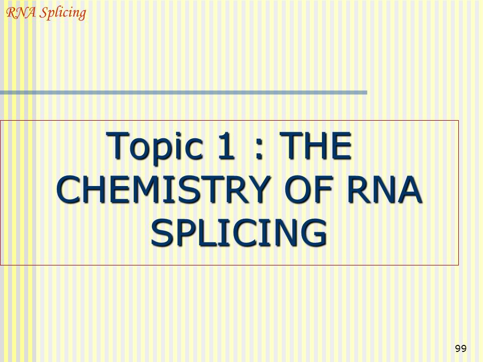 Topic 1 : THE CHEMISTRY OF RNA SPLICING