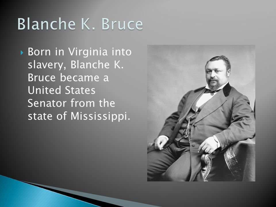 Blanche K. Bruce Born in Virginia into slavery, Blanche K.