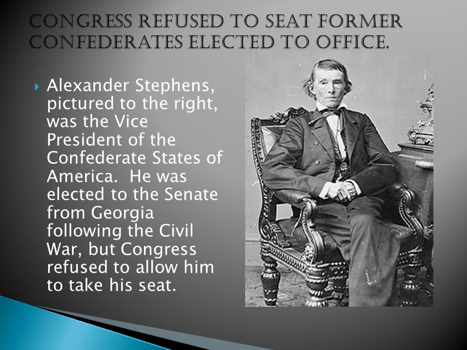 Congress refused to seat former Confederates elected to office.