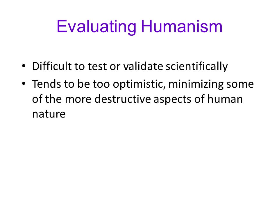 Evaluating Humanism Difficult to test or validate scientifically