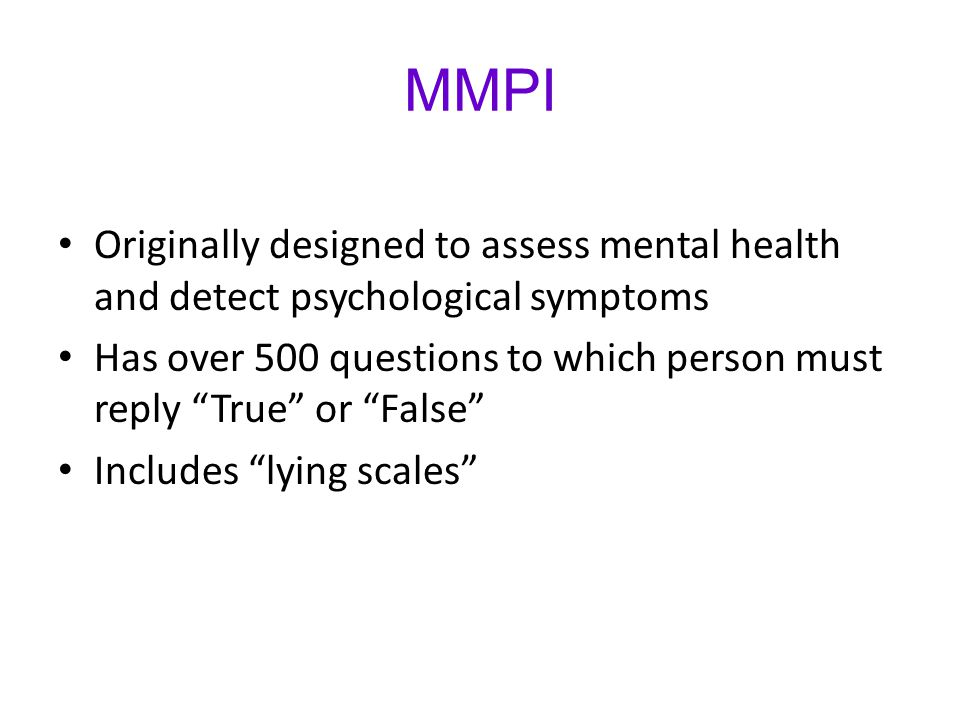 MMPI Originally designed to assess mental health and detect psychological symptoms.