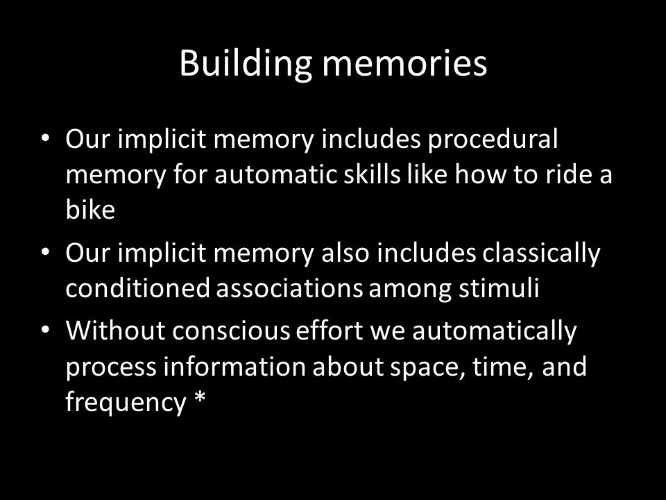 Building memories Our implicit memory includes procedural memory for automatic skills like how to ride a bike.