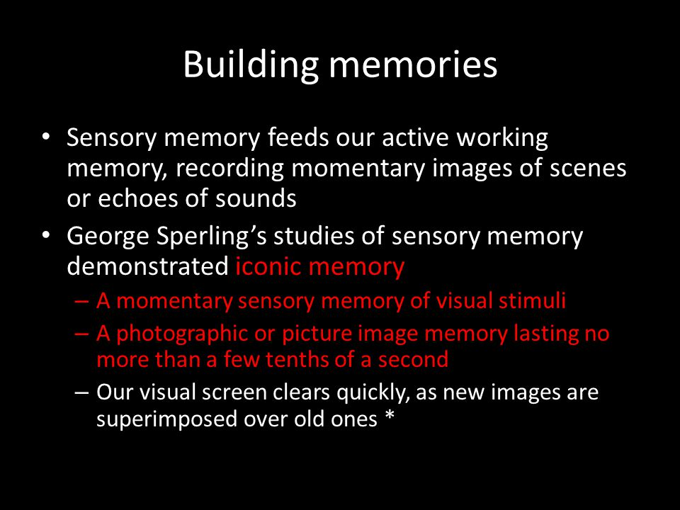 Building memories Sensory memory feeds our active working memory, recording momentary images of scenes or echoes of sounds.