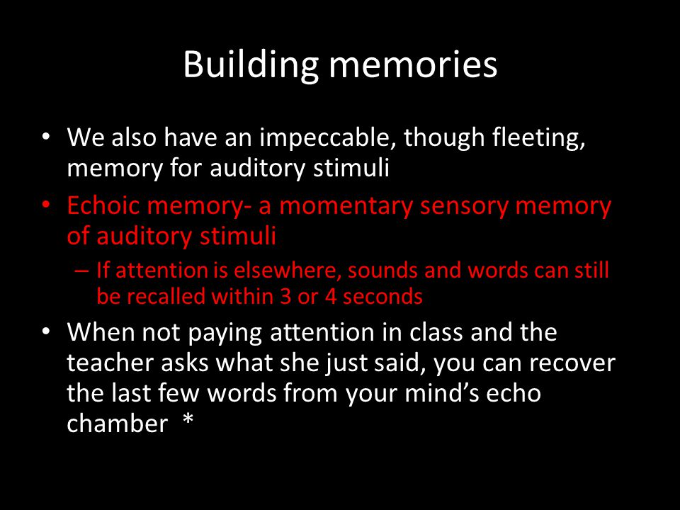 Building memories We also have an impeccable, though fleeting, memory for auditory stimuli.