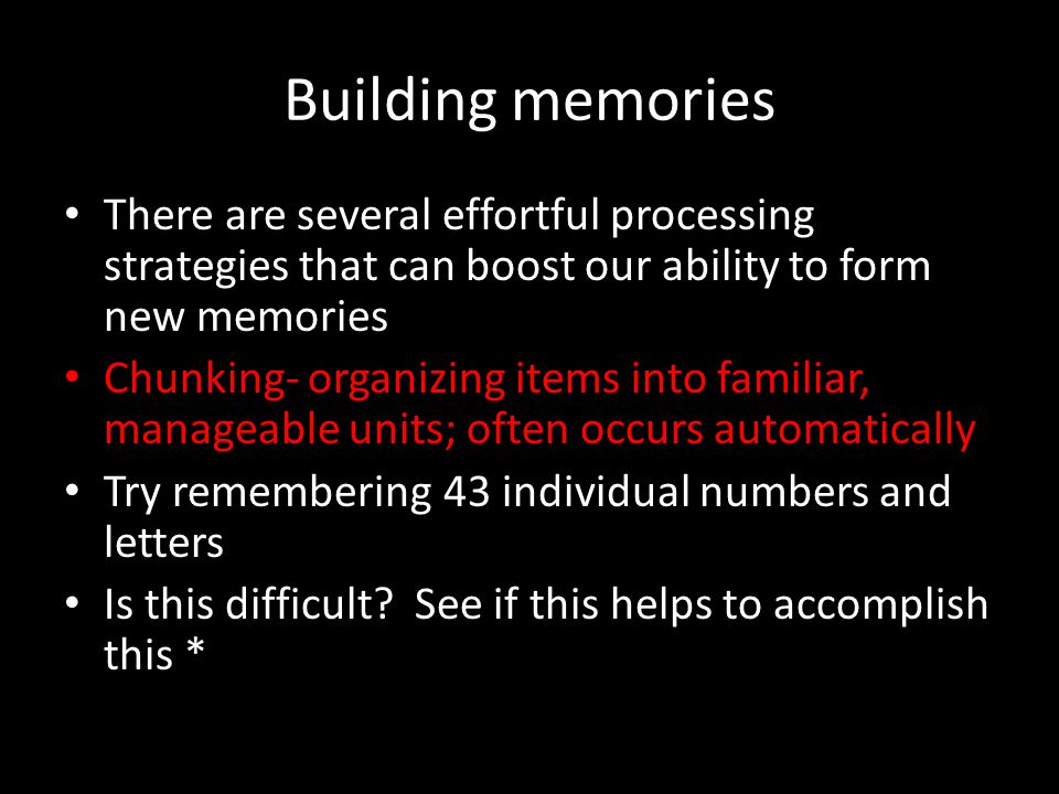 Building memories There are several effortful processing strategies that can boost our ability to form new memories.