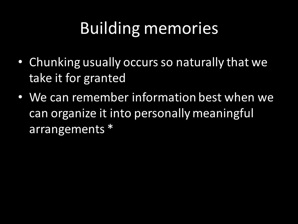 Building memories Chunking usually occurs so naturally that we take it for granted.
