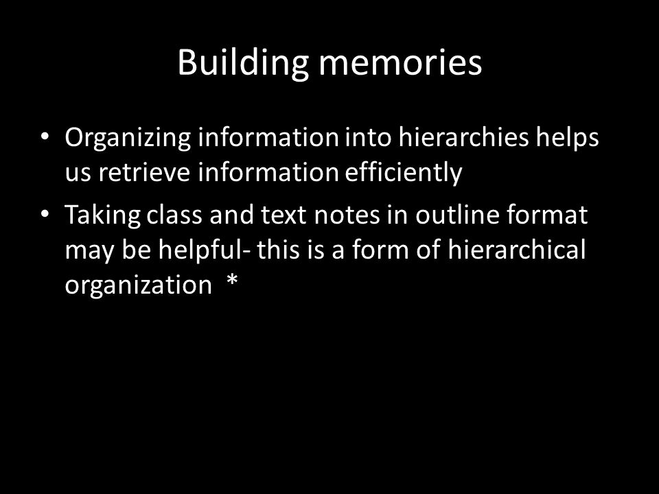 Building memories Organizing information into hierarchies helps us retrieve information efficiently.