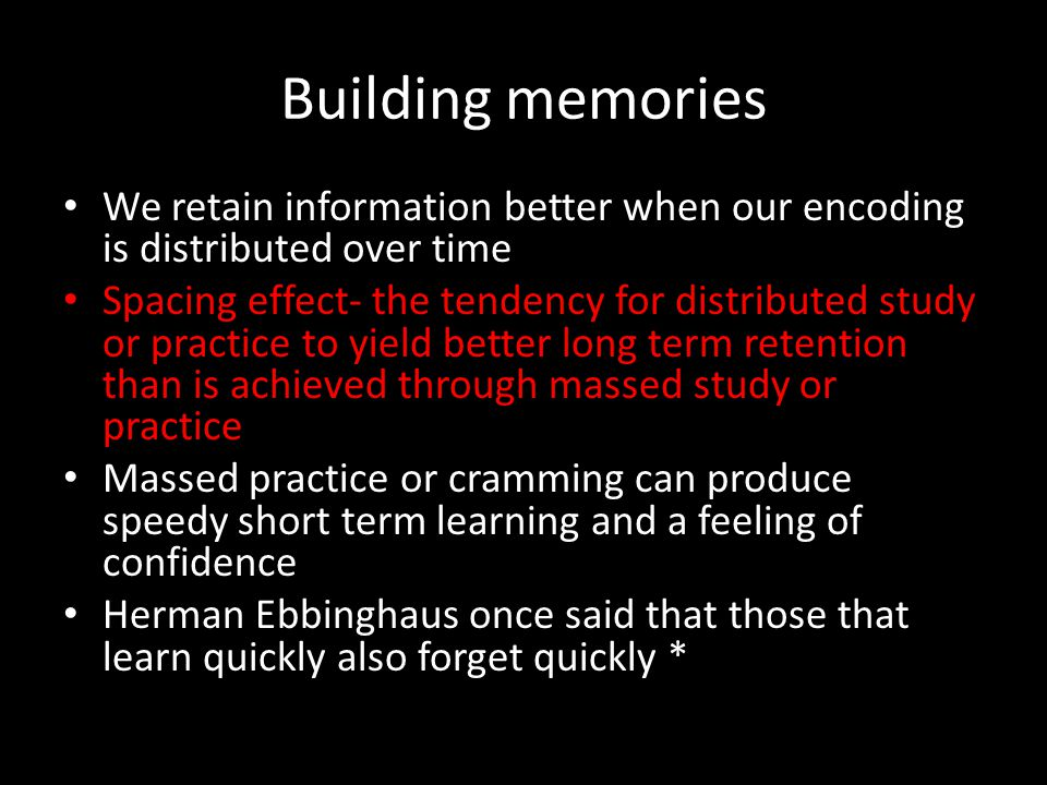 Building memories We retain information better when our encoding is distributed over time.
