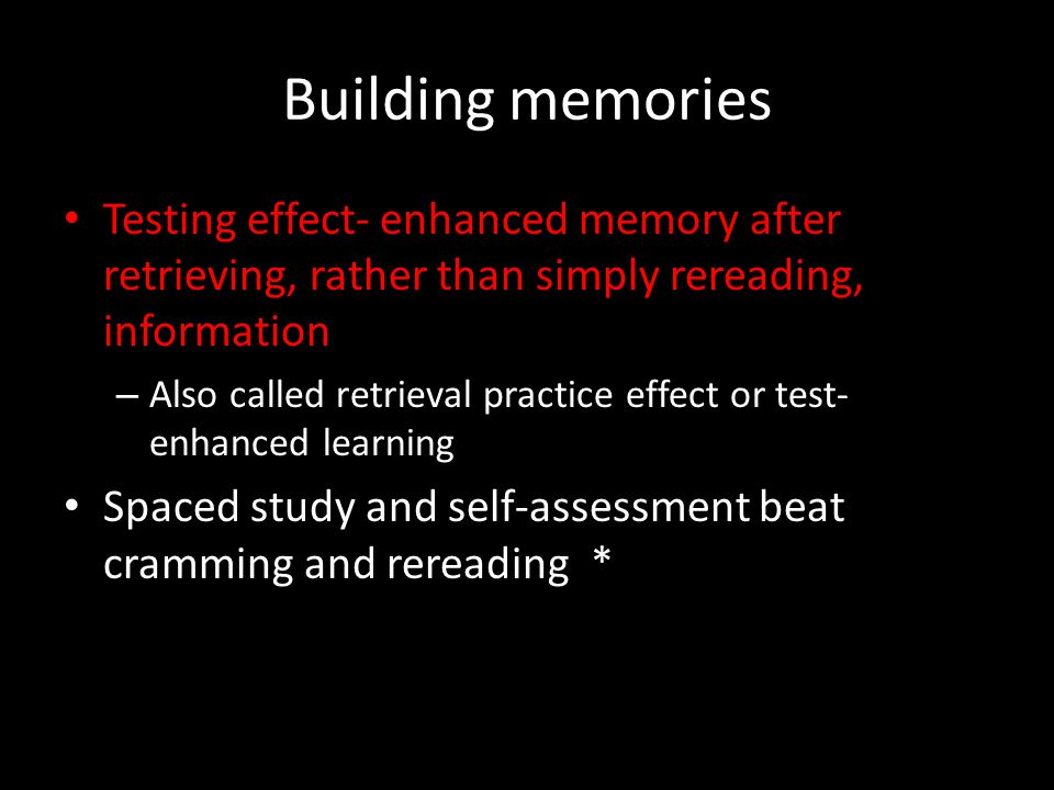 Building memories Testing effect- enhanced memory after retrieving, rather than simply rereading, information.