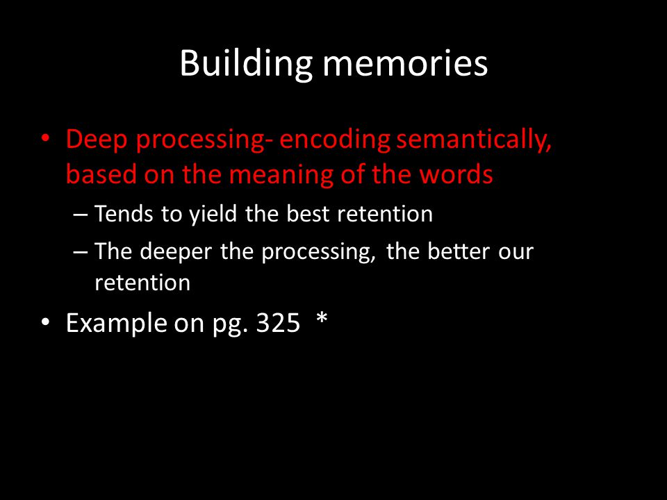 Building memories Deep processing- encoding semantically, based on the meaning of the words. Tends to yield the best retention.