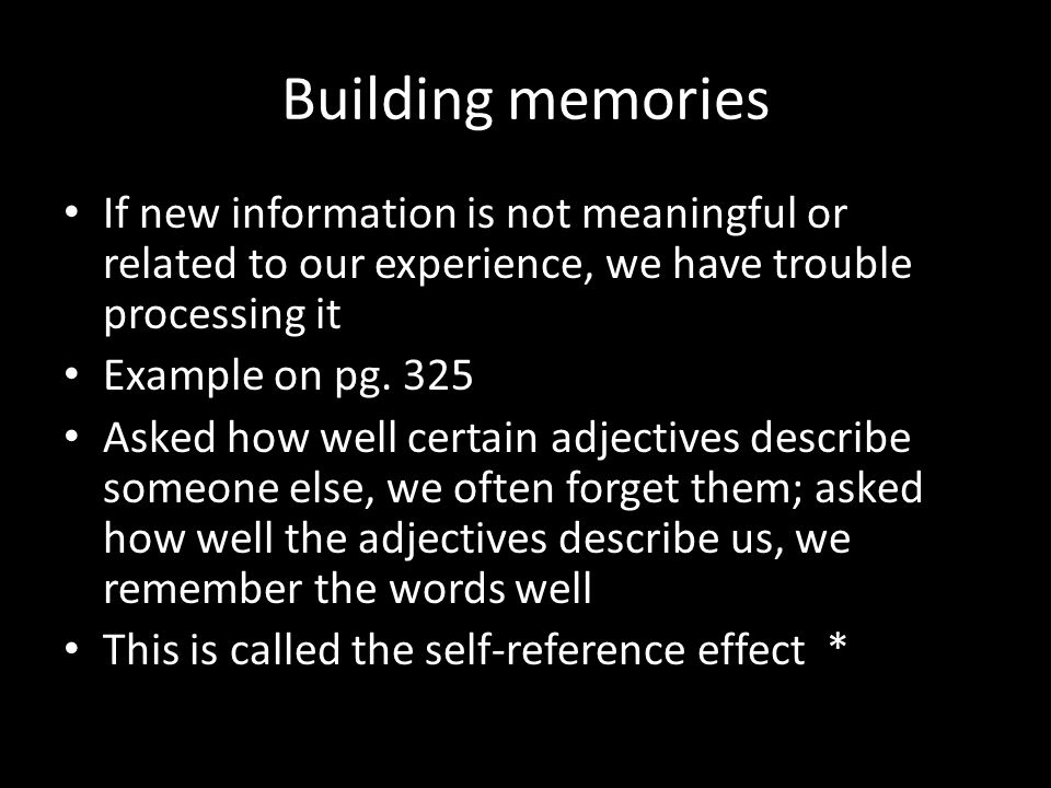 Building memories If new information is not meaningful or related to our experience, we have trouble processing it.