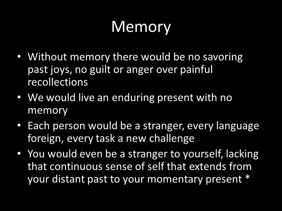 Memory Without memory there would be no savoring past joys, no guilt or anger over painful recollections.