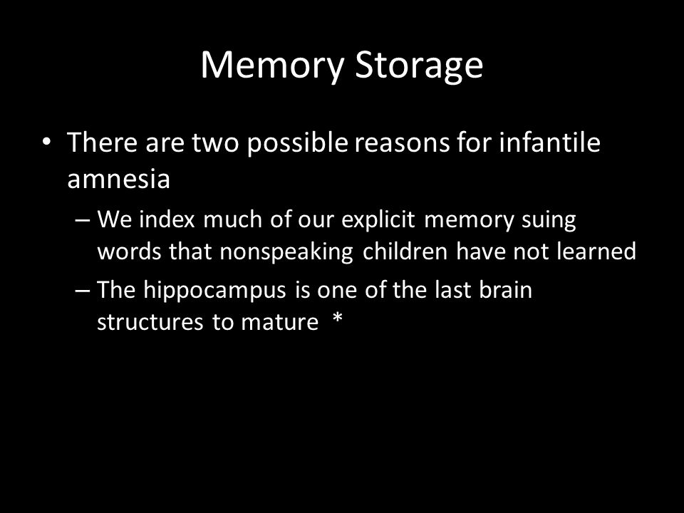 Memory Storage There are two possible reasons for infantile amnesia