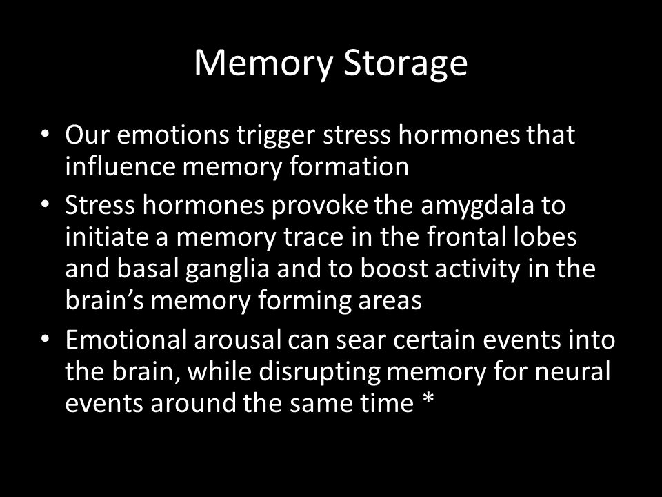 Memory Storage Our emotions trigger stress hormones that influence memory formation.