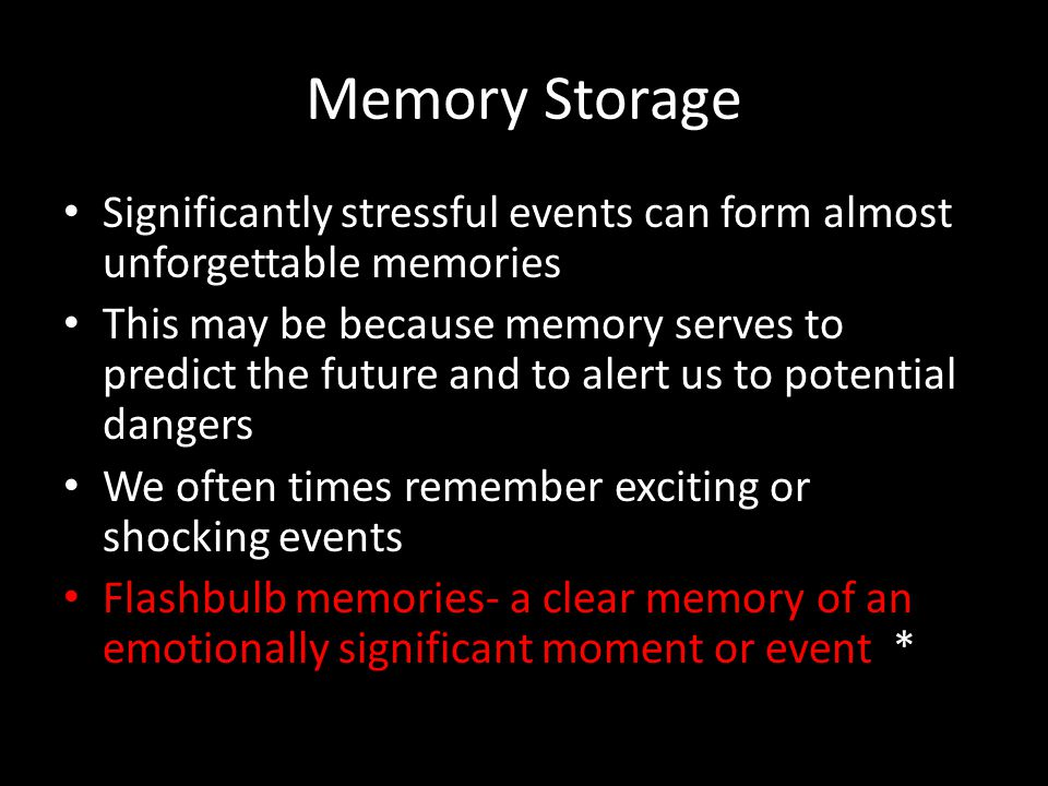 Memory Storage Significantly stressful events can form almost unforgettable memories.