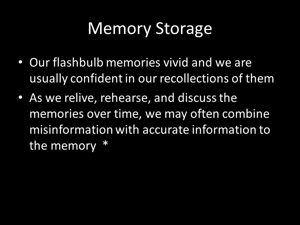 Memory Storage Our flashbulb memories vivid and we are usually confident in our recollections of them.