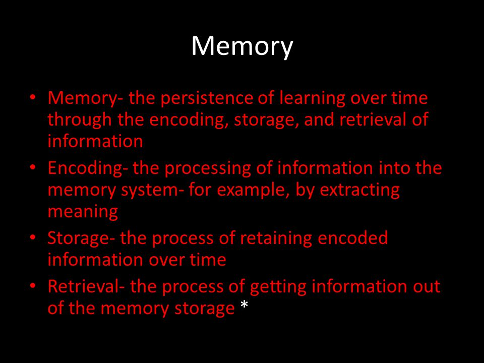 Memory Memory- the persistence of learning over time through the encoding, storage, and retrieval of information.