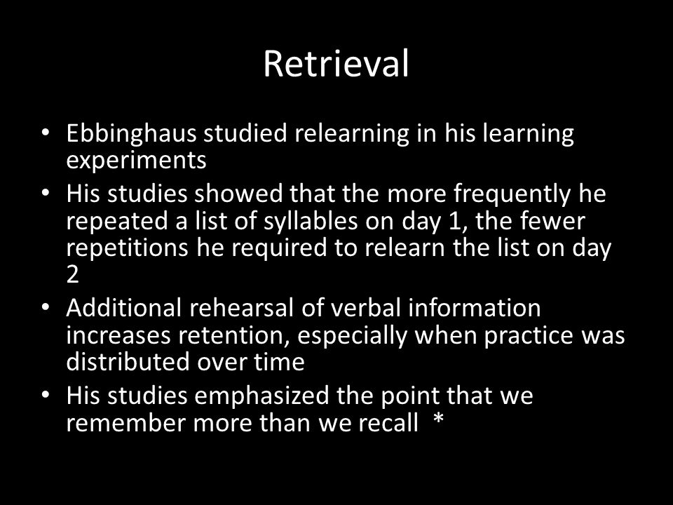 Retrieval Ebbinghaus studied relearning in his learning experiments