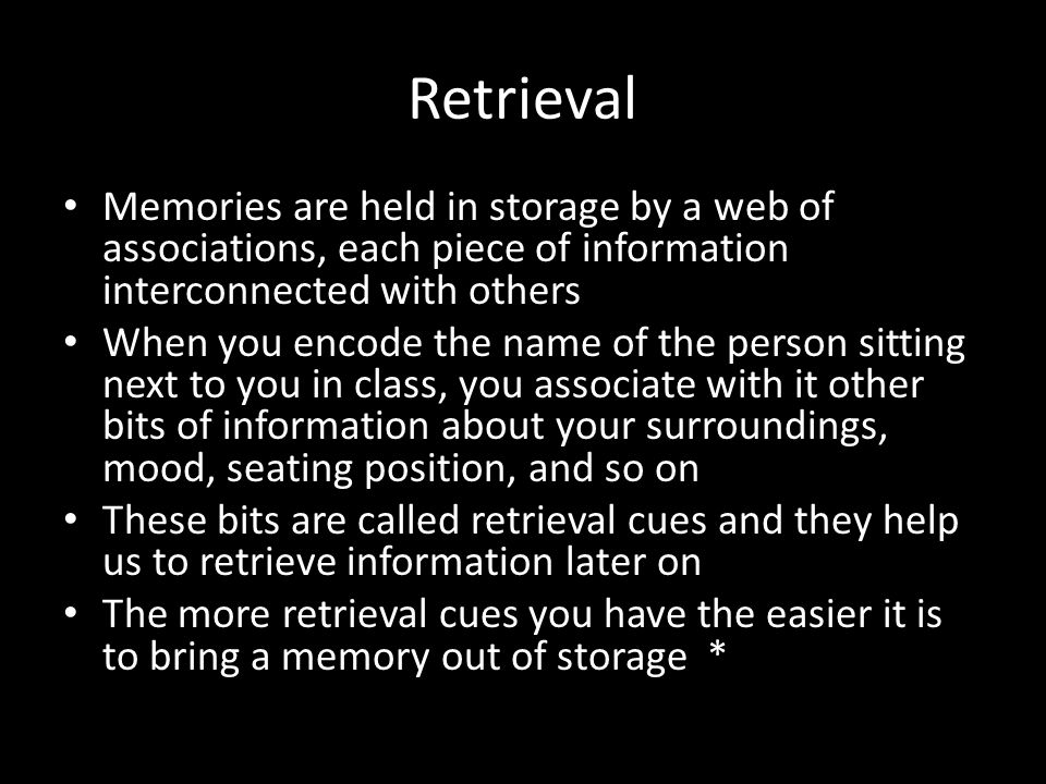 Retrieval Memories are held in storage by a web of associations, each piece of information interconnected with others.