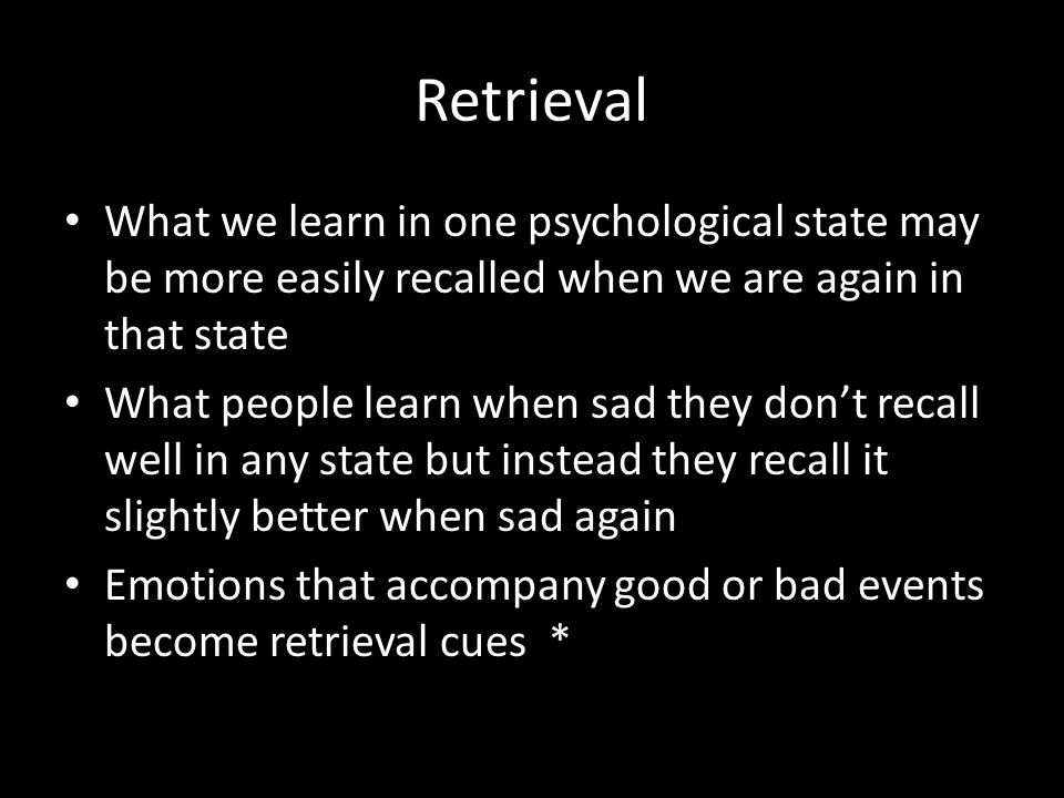 Retrieval What we learn in one psychological state may be more easily recalled when we are again in that state.