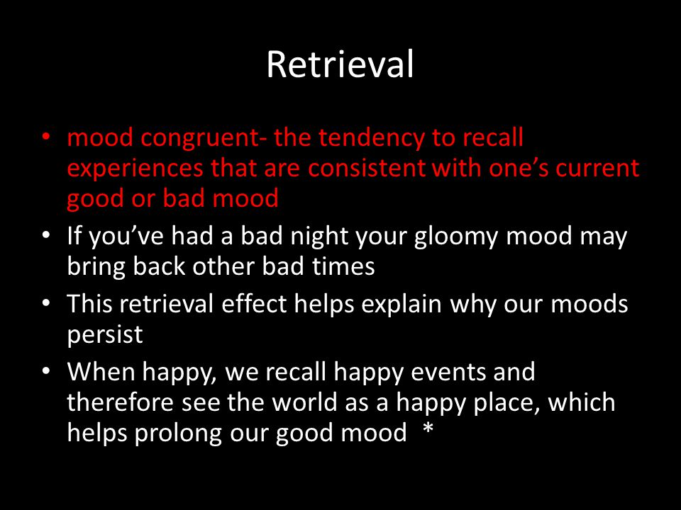 Retrieval mood congruent- the tendency to recall experiences that are consistent with one's current good or bad mood.