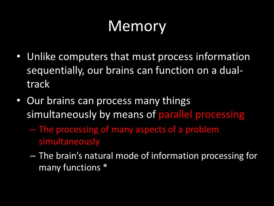 Memory Unlike computers that must process information sequentially, our brains can function on a dual-track.