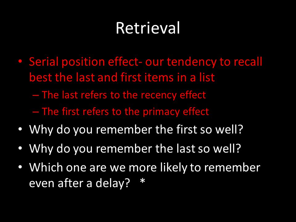 Retrieval Serial position effect- our tendency to recall best the last and first items in a list. The last refers to the recency effect.