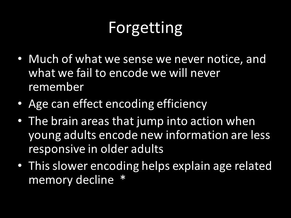 Forgetting Much of what we sense we never notice, and what we fail to encode we will never remember.