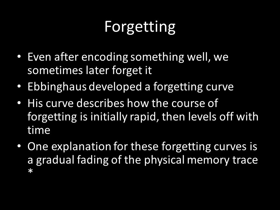 Forgetting Even after encoding something well, we sometimes later forget it. Ebbinghaus developed a forgetting curve.