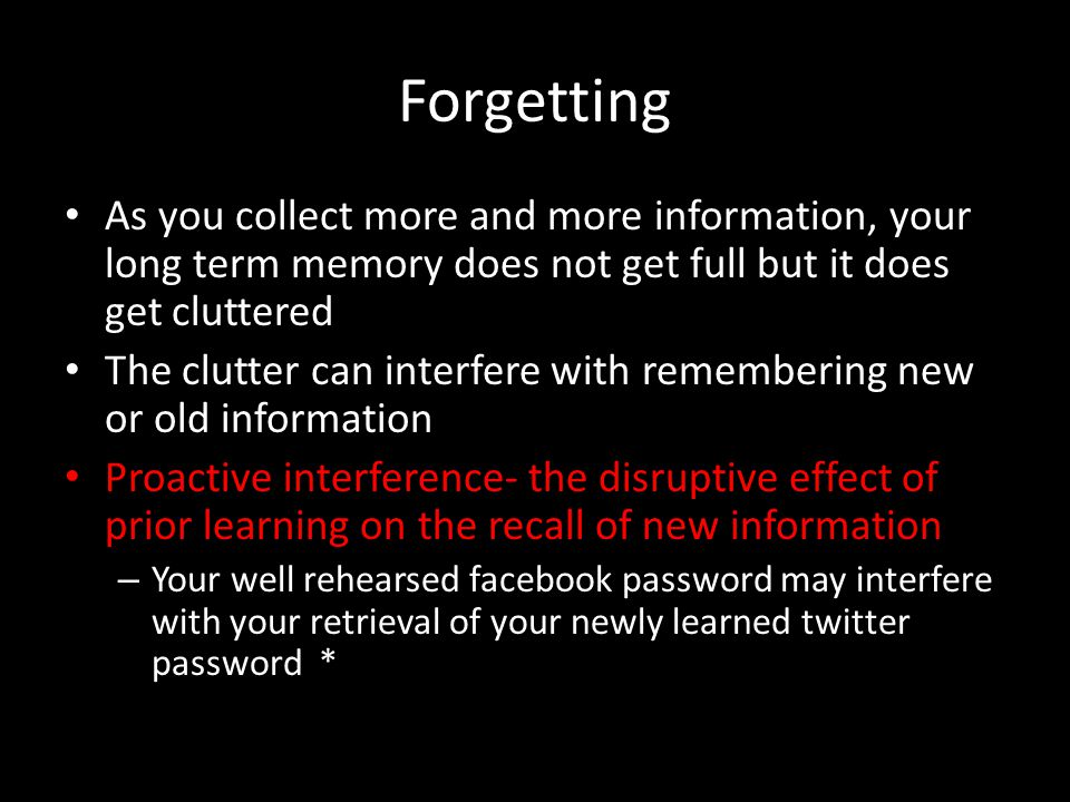 Forgetting As you collect more and more information, your long term memory does not get full but it does get cluttered.