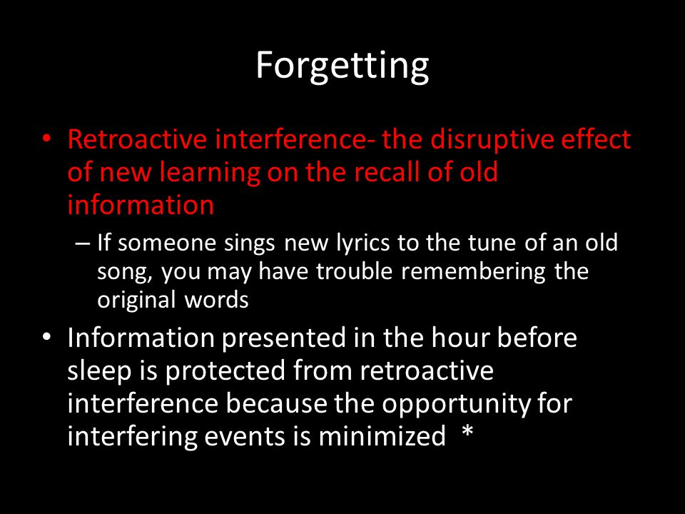 Forgetting Retroactive interference- the disruptive effect of new learning on the recall of old information.