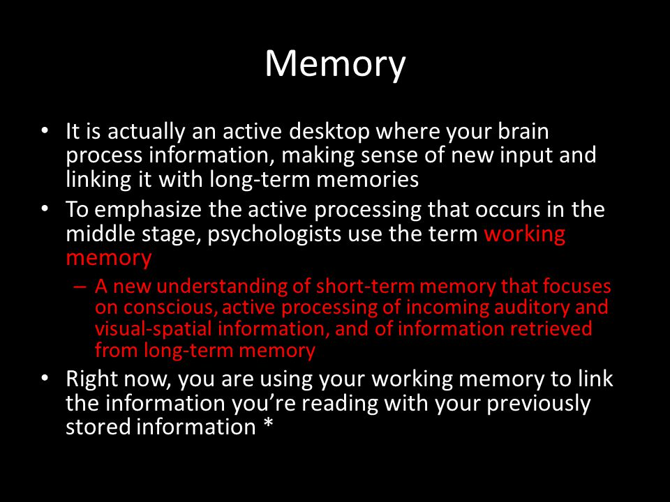 Memory It is actually an active desktop where your brain process information, making sense of new input and linking it with long-term memories.