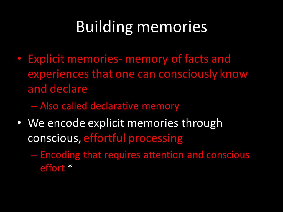 Building memories Explicit memories- memory of facts and experiences that one can consciously know and declare.