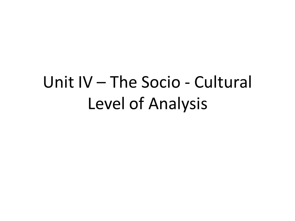 Unit IV – The Socio - Cultural Level of Analysis