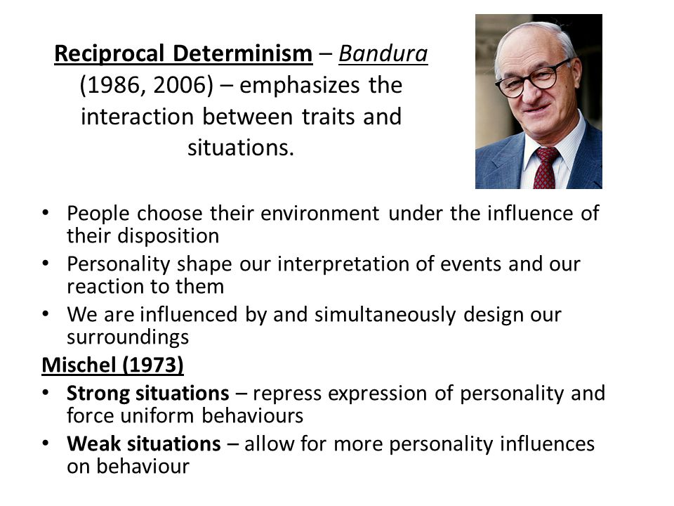 Reciprocal Determinism – Bandura (1986, 2006) – emphasizes the interaction between traits and situations.