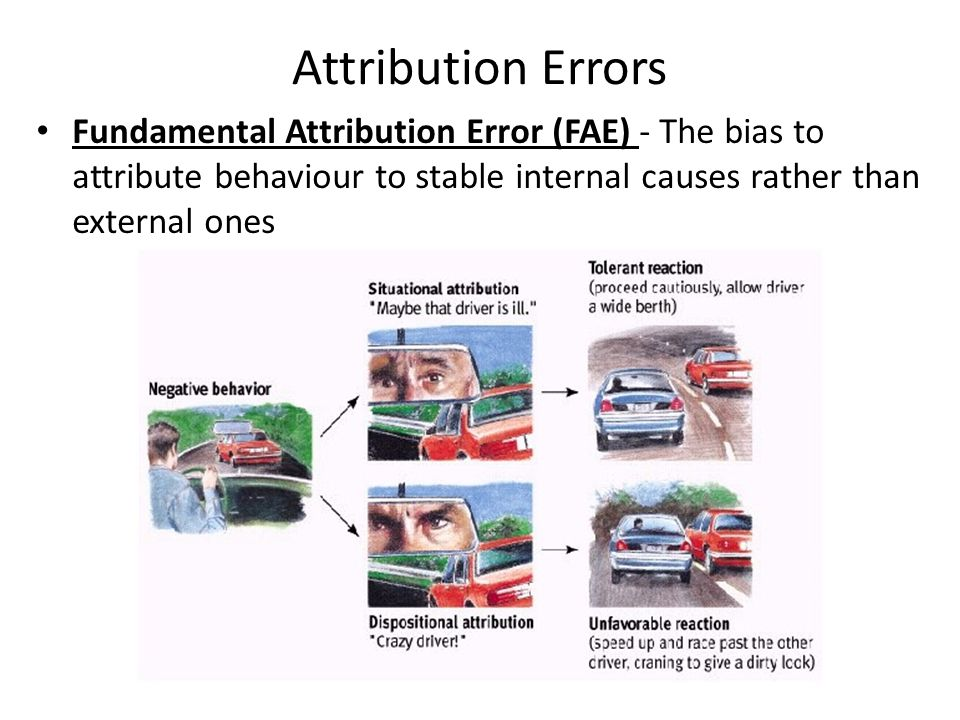 Attribution Errors Fundamental Attribution Error (FAE) - The bias to attribute behaviour to stable internal causes rather than external ones.