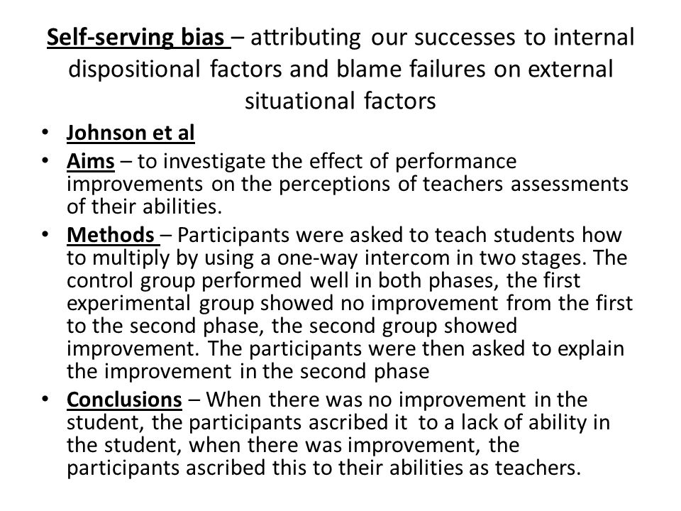 Self-serving bias – attributing our successes to internal dispositional factors and blame failures on external situational factors
