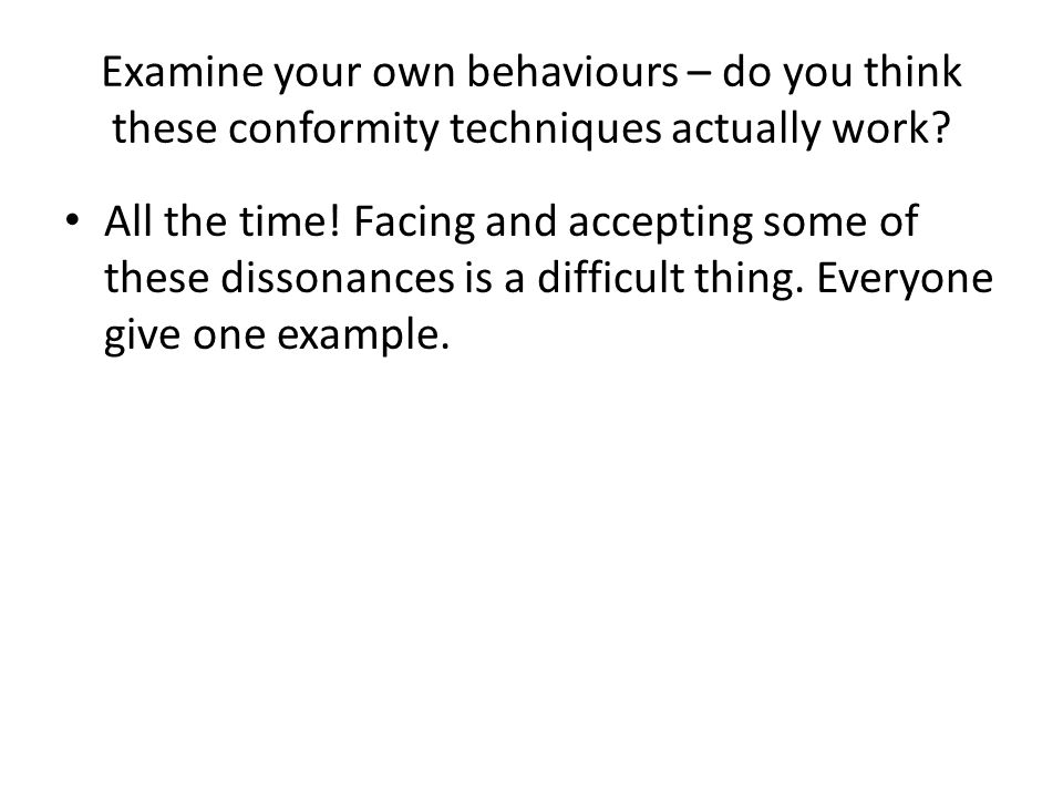 Examine your own behaviours – do you think these conformity techniques actually work