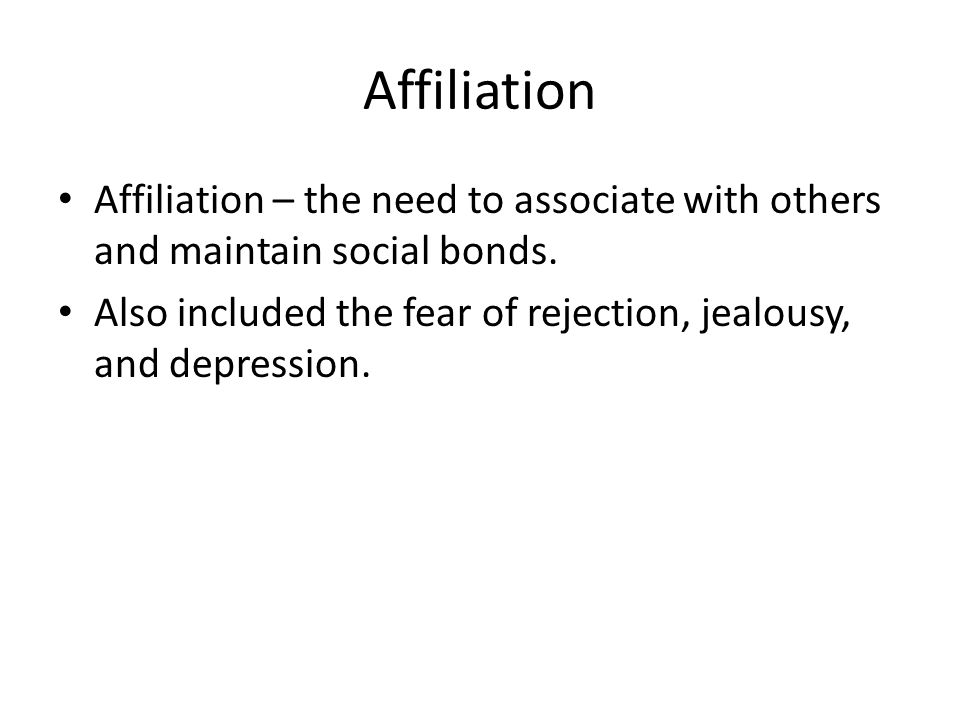 Affiliation Affiliation – the need to associate with others and maintain social bonds.
