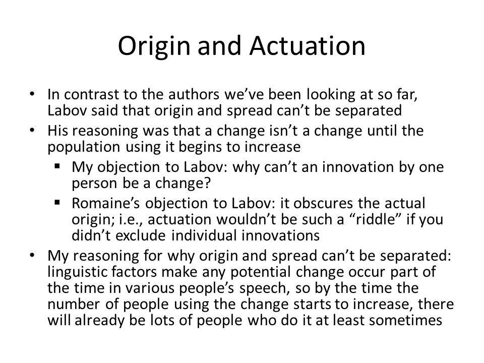 Origin and Actuation In contrast to the authors we've been looking at so far, Labov said that origin and spread can't be separated.