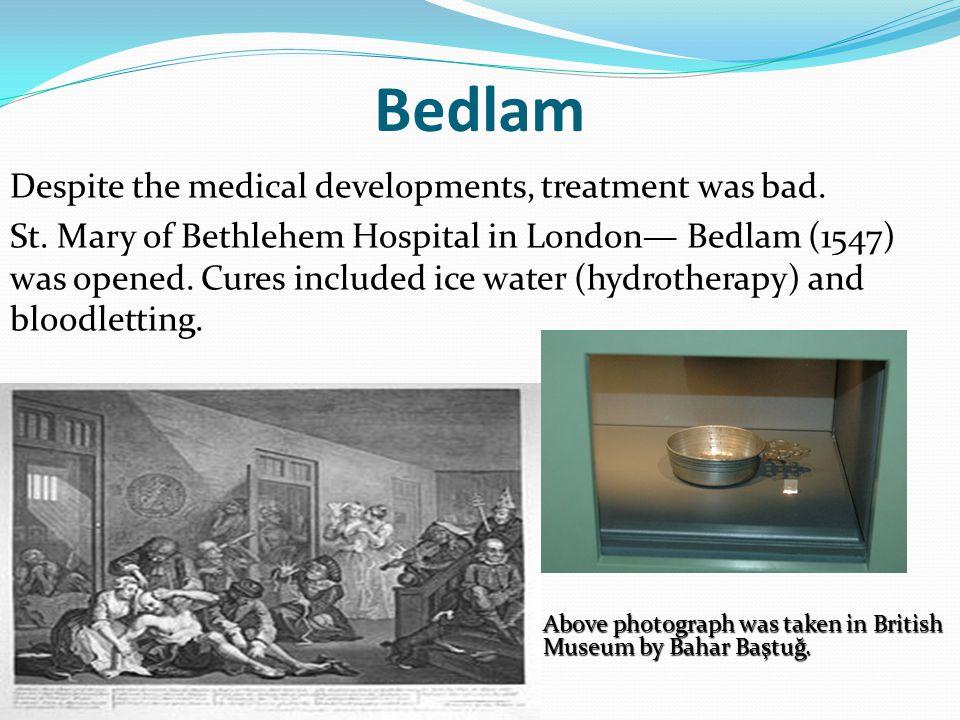 Bedlam Despite the medical developments, treatment was bad.