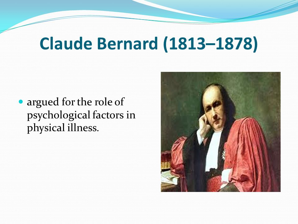 Claude Bernard (1813–1878) argued for the role of psychological factors in physical illness.
