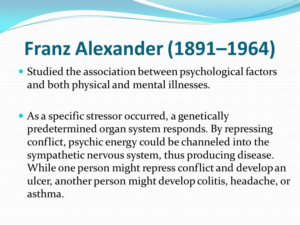 Franz Alexander (1891–1964) Studied the association between psychological factors and both physical and mental illnesses.
