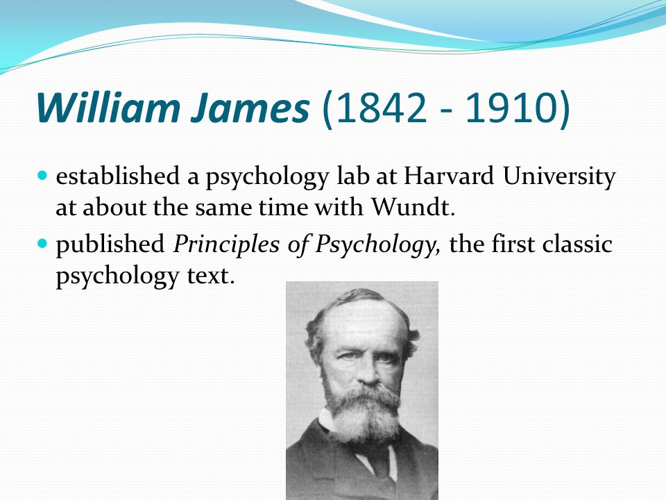 William James (1842 - 1910) established a psychology lab at Harvard University at about the same time with Wundt.