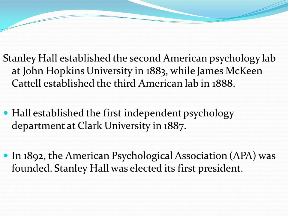 Stanley Hall established the second American psychology lab at John Hopkins University in 1883, while James McKeen Cattell established the third American lab in 1888.