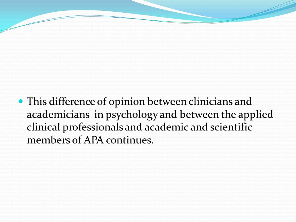 This difference of opinion between clinicians and academicians in psychology and between the applied clinical professionals and academic and scientific members of APA continues.